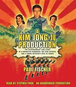 A Kim Jong-Il Production : The Extraordinary True Story of a Kidnapped Filmmaker, His Star Actress, and a Young Dictator's Rise to Power - Paul Fischer