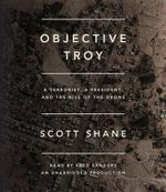 Objective Troy : A Terrorist, a President, and the Rise of the Drone - Scott Shane