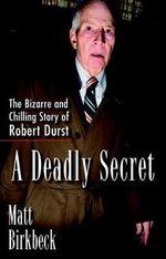 A Deadly Secret : The Bizarre and Chilling Story of Robert Durst - Matt Birkbeck