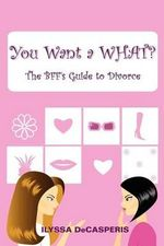You Want a What? : The Bff's Guide to Divorce - Ilyssa Decasperis