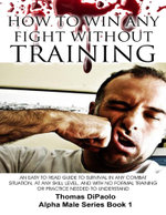 How to Win Any Fight Without Training - An Easy to Read Guide to Survival in Any Combat Situation, and With No Formal Training Needed to Understand - Thomas DiPaolo