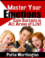 Master Your Emotions - Gain Success in All Areas of Life! - Pattie Worthington