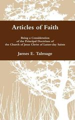 Articles of Faith : Being a Consideration of the Principal Doctrines of the Church of Jesus Christ of Latter-Day Saints - James E. Talmage
