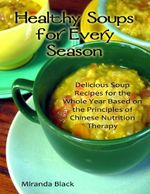 Healthy Soups for Every Season : Delicious Soup Recipes for the Whole Year Based on the Principles of Chinese Nutrition Therapy - Miranda Black