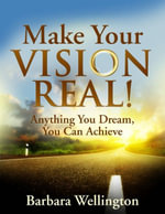 Make Your Vision Real! - Anything You Dream, You Can Achieve - Barbara Wellington