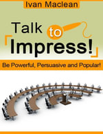 Talk to Impress! - Be Powerful, Persuasive and Popular! - Ivan Maclean