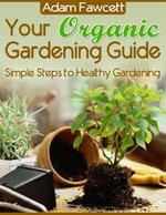 Your Organic Gardening Guide - Simple Steps to Healthy Gardening - Adam Fawcett