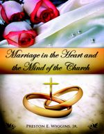 Marriage in the Heart and the Mind of the Church - Preston E. Wiggins. Jr.