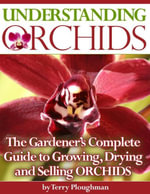 Understanding Orchids - The Gardener's Complete Guide to Growing, Drying and Selling Orchids - Terry Ploughman