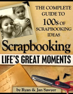 Scrapbooking Life's Great Moments - The Complete Guide to 100's of Scrapbooking Ideas - Jan Sawyer