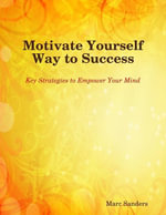 Motivate Yourself Way to Success - Key Strategies to Empower Your Mind - Marc Sanders