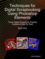 Techniques for Digital Scrapbooking Using Photoshop Elements Book One : Three Digital Scrapbook Projects Explained Step By Step - Kent Newbold