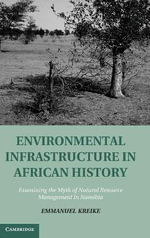 Environmental Infrastructure in African History : Examining the Myth of Natural Resource Management in Namibia - Emmanuel Kreike