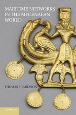 Maritime Networks in the Mycenaean World : The Complete History - Thomas F. Tartaron