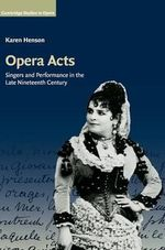 Opera Acts : Singers and Performance in the Late Nineteenth Century - Karen Henson