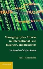 Managing Cyber Attacks in International Law, Business, and Relations : In Search of Cyber Peace - Scott J. Shackelford