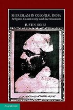 Shi'a Islam in Colonial India : Religion, Community and Sectarianism - Justin Jones