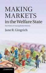 Making Markets in the Welfare State : The Politics of Varying Market Reforms - Jane R. Gingrich