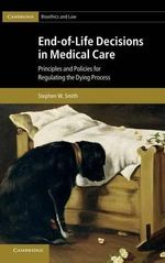 End-of-Life Decisions in Medical Care : Principles and Policies for Regulating the Dying Process - Stephen W. Smith