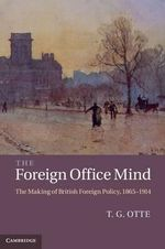 The Foreign Office Mind : The Making of British Foreign Policy, 1865-1914 - T. G. Otte