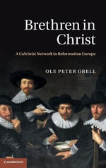 Brethren in Christ : A Calvinist Network in Reformation Europe - Ole Peter Grell