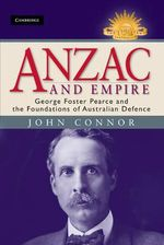 Anzac and Empire : George Foster Pearce and the Foundations of Australian Defence : The Australian Army History Series - John Connor