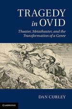 Tragedy in Ovid : Theater, Metatheater, and the Transformation of a Genre - Daniel Curley