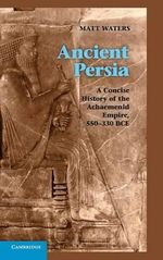 Ancient Persia : A Concise History of the Achaemenid Empire, 550-330 BCE - Matt Waters