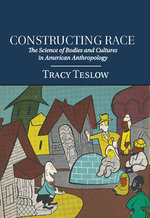 Constructing Race : The Science of Bodies and Cultures in American Anthropology - Tracy Teslow