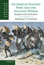 An African Slaving Port and the Atlantic World : Benguela and Its Hinterland - Mariana P. Candido