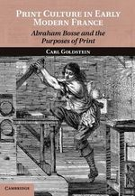 Print Culture in Early Modern France : Abraham Bosse and the Purposes of Print - Carl Goldstein