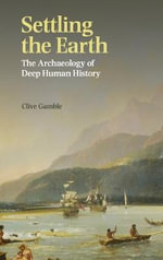 Settling the Earth : The Archaeology of Deep Human History - Clive Gamble
