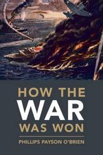 How the War Was Won : Air-Sea Power and Allied Victory in World War II - Dr. Phillips Payson O'Brien