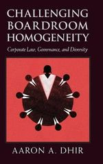 Challenging Boardroom Homogeneity : Corporate Law, Governance, and Diversity - Aaron Dhir