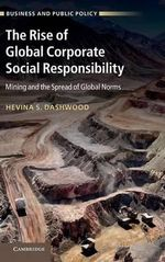 The Rise of Global Corporate Social Responsibility : Mining and the Spread of Global Norms - Hevina S. Dashwood