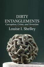 Dirty Entanglements : Corruption, Crime and Terrorism - Louise I. Shelley