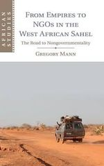 From Empires to NGOs in the West African Sahel : The Road to Nongovernmentality - Gregory Mann
