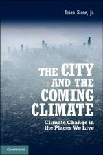 The City and the Coming Climate : Climate Change in the Places We Live - Brian Stone