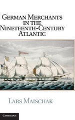 German Merchants in the Nineteenth-Century Atlantic - Lars Maischak