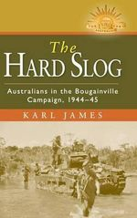 The Hard Slog: Australians in the Bougainville Campaign, 1944-45 : The Australian Army History Series - Karl James