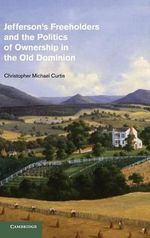 Jefferson's Freeholders and the Politics of Ownership in the Old Dominion : Cambridge Studies on the American South - Christopher Michael Curtis