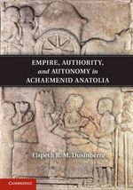 Empire, Authority, and Autonomy in Achaemenid Anatolia : Humans, Animals, Things - Elspeth R. M. Dusinberre