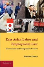 East Asian Labor and Employment Law : International and Comparative Context - Ronald C. Brown