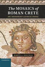 The Mosaics of Roman Crete : Art, Archaeology and Social Change - Rebecca J. Sweetman