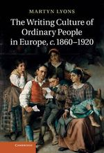The Writing Culture of Ordinary People in Europe, C.1860-1920 - Martyn Lyons