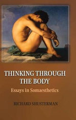 Thinking Through the Body : Essays in Somaesthetics - Richard Shusterman