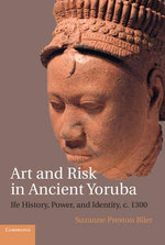 Art and Risk in Ancient Yoruba : Iife History, Power, and Identity, c.1300 - Suzanne Preston Blier