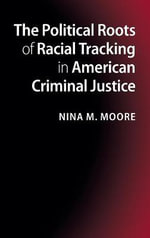 The Political Roots of Racial Tracking in American Criminal Justice : Race, Crime, and Criminal Justice Politics in the United States - Nina M. Moore
