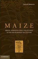 Maize : Origin, Domestication, and It's Role in the Development of Culture - Duccio Bonavia