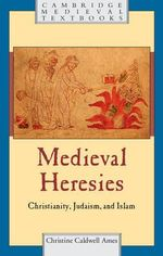 Medieval Heresies : Christianity, Judaism, and Islam - Christine Caldwell Ames